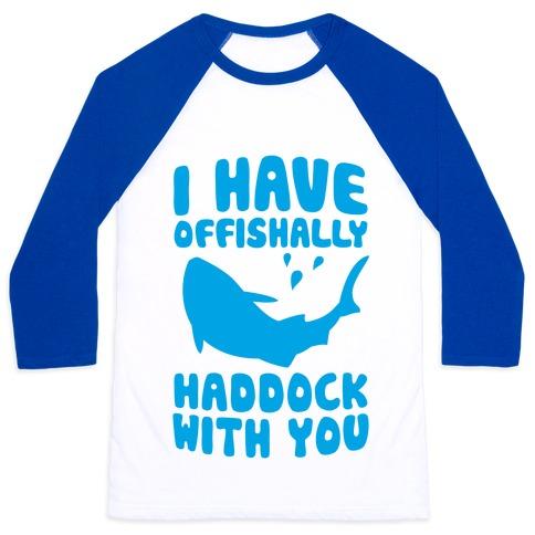 I Have Offishally Haddock With You Baseball Tee