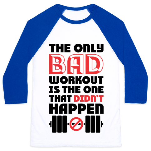The Only Bad Workout Is The One That Didn't Happen Baseball Tee