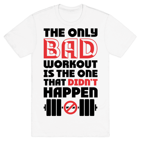 The Only Bad Workout Is The One That Didn't Happen Mens T-Shirt