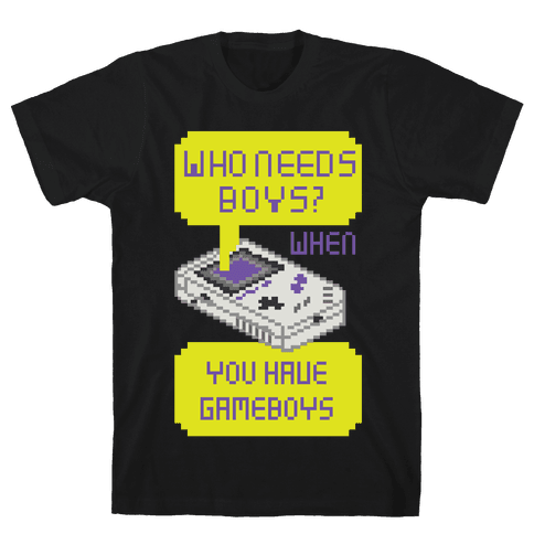 Who Needs Boys? When You Have Gameboys Mens T-Shirt
