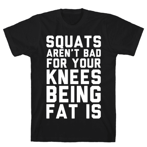 Squats Aren't Bad For Your Knees Being Fat Is Mens T-Shirt