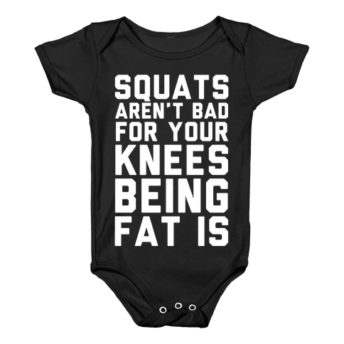 Squats Aren't Bad For Your Knees Being Fat Is Baby Onesy