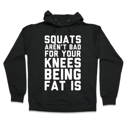 Squats Aren't Bad For Your Knees Being Fat Is Hooded Sweatshirt