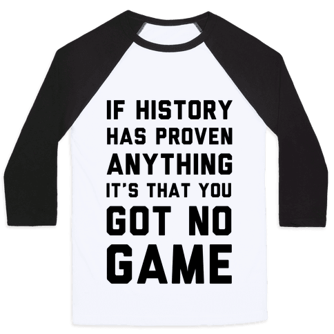 If History Has Proven Anything It's That You Got No Game Baseball Tee