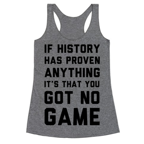 If History Has Proven Anything It's That You Got No Game Racerback Tank Top