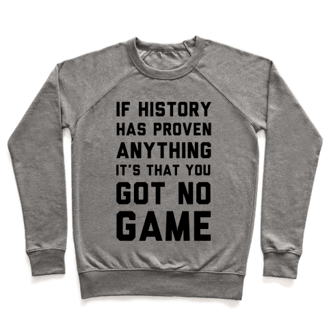 If History Has Proven Anything It's That You Got No Game Pullover