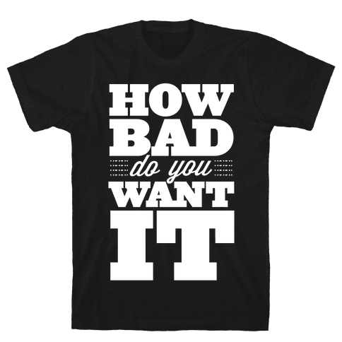 How Bad Do You Want It Mens T-Shirt