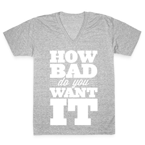How Bad Do You Want It V-Neck Tee Shirt