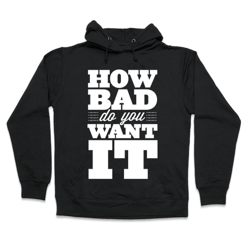 How Bad Do You Want It Hooded Sweatshirt