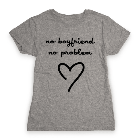 No Boyfriend, No Problem Womens T-Shirt