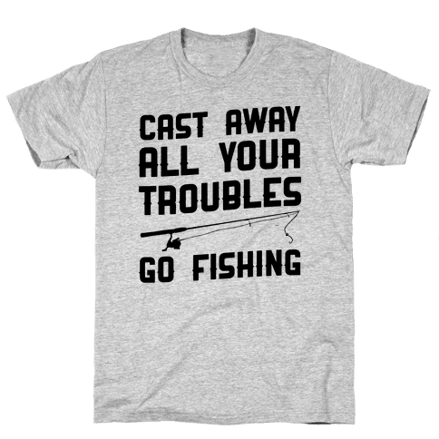 Cast Away Your Troubles. Go Fishing Mens T-Shirt