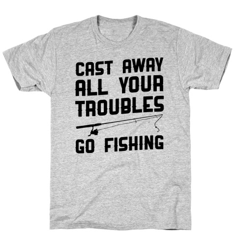 Cast Away Your Troubles. Go Fishing T-Shirt