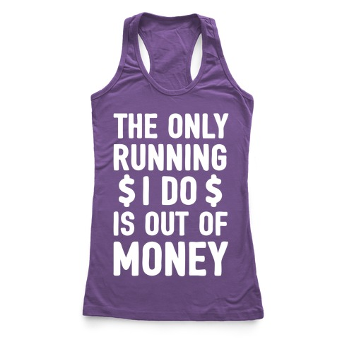 The Only Running I Do Is Out Of Money Racerback Tank Top