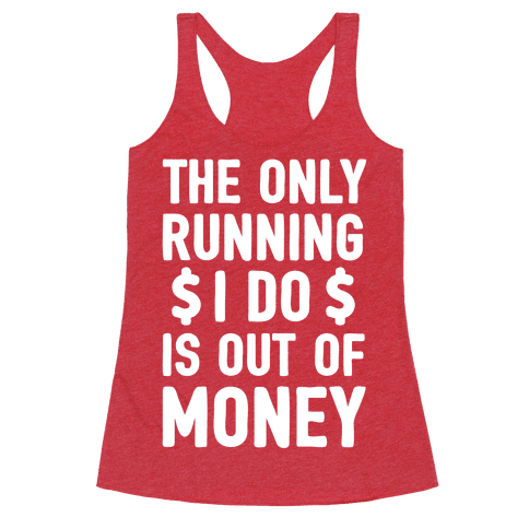 The Only Running I Do Is Out Of Money