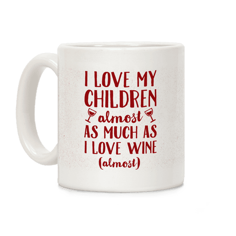 I Love My Children Almost As Much As I Love Wine (Almost) Coffee Mug