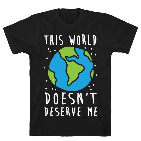 This World Doesn't Deserve Me T-Shirt