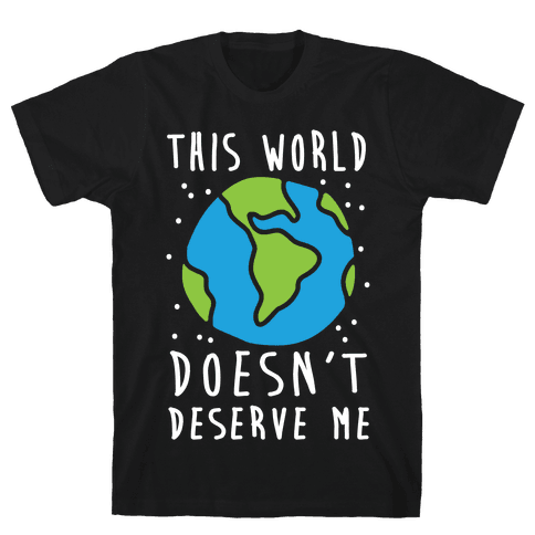 This World Doesn't Deserve Me Mens T-Shirt