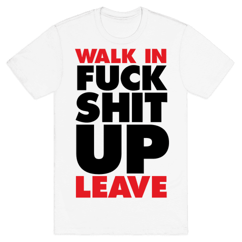 Walk In, F*** Shit Up, Leave Mens T-Shirt