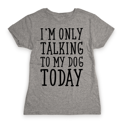 I'm Only Talking To My Dog Today Womens T-Shirt