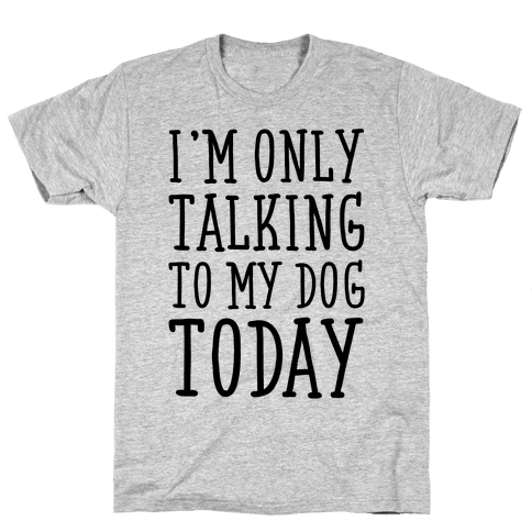 I'm Only Talking To My Dog Today Mens T-Shirt