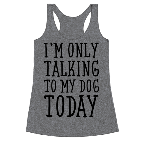 I'm Only Talking To My Dog Today Racerback Tank Top
