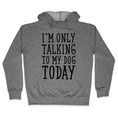 I'm Only Talking To My Dog Today Hooded Sweatshirt