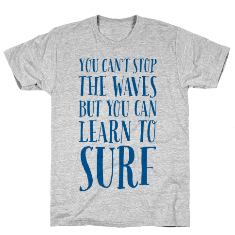 You Can't Stop The Waves, But You Can Learn To Surf Mens T-Shirt