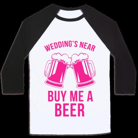 Wedding's Near, Buy Me a Beer Baseball Tee