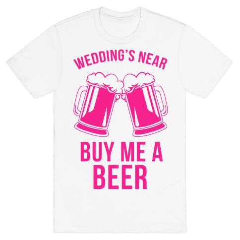 Wedding's Near, Buy Me a Beer Mens T-Shirt