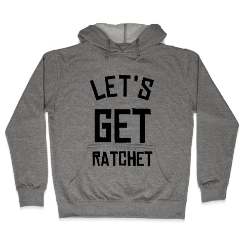 Lets Get Ratchet Hooded Sweatshirt