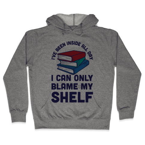 I've Been Inside All Day I Can Only Blame My Shelf Hooded Sweatshirt