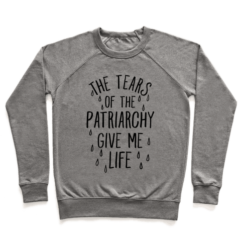 The Tears Of the Patriarchy Gives Me Life Pullover
