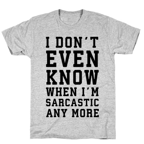 I Don't Even Know When I'm Sarcastic Any More T-Shirt