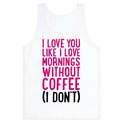 I Love You Like I Love Mornings Without Coffee Tank Top