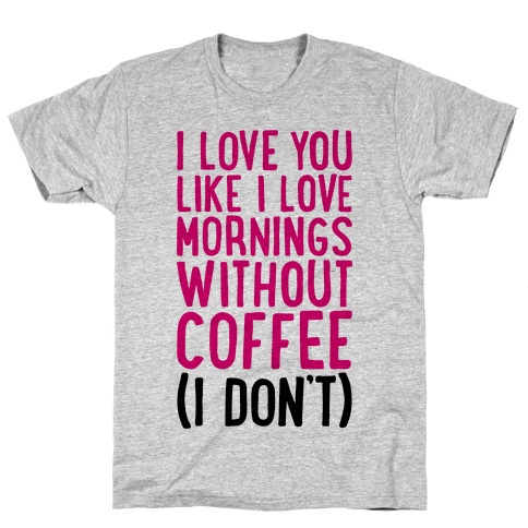 I Love You Like I Love Mornings Without Coffee Mens T-Shirt