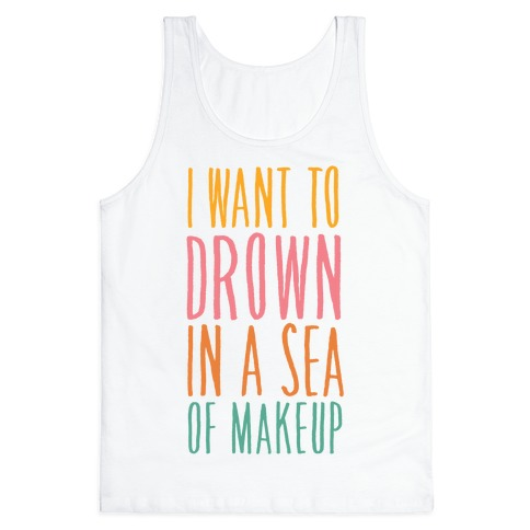 I Want To Drown In A Sea Of Makeup Tank Top