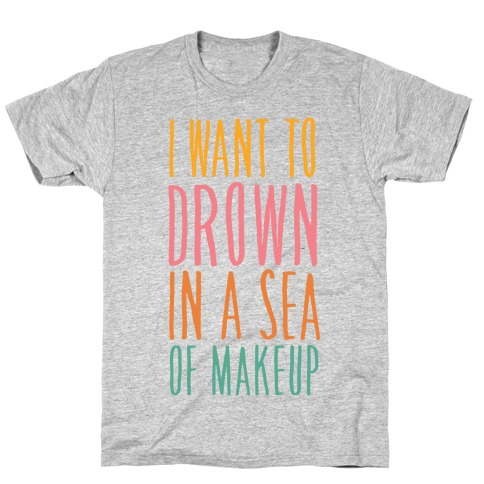 I Want To Drown In A Sea Of Makeup T-Shirt