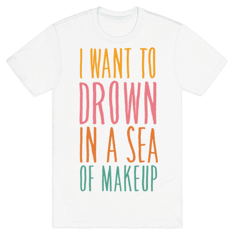 I Want To Drown In A Sea Of Makeup Mens T-Shirt