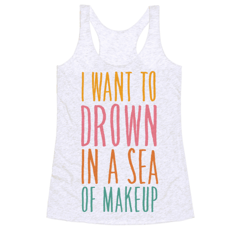 I Want To Drown In A Sea Of Makeup Racerback Tank Top