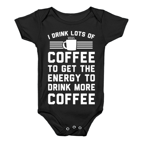I Drink Lots Of Coffee To Get The Energy To Drink More Coffee Baby Onesy