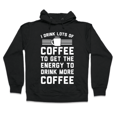 I Drink Lots Of Coffee To Get The Energy To Drink More Coffee Hooded Sweatshirt