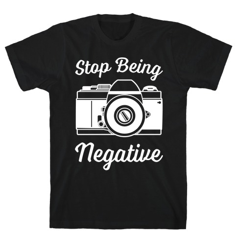 Stop Being Negative T-Shirt