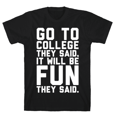 Go To College They Said It Will Be Fun They Said Mens T-Shirt