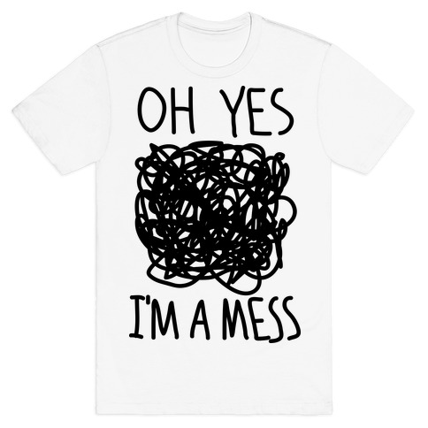 Oh Yes I'm A Mess T-Shirt