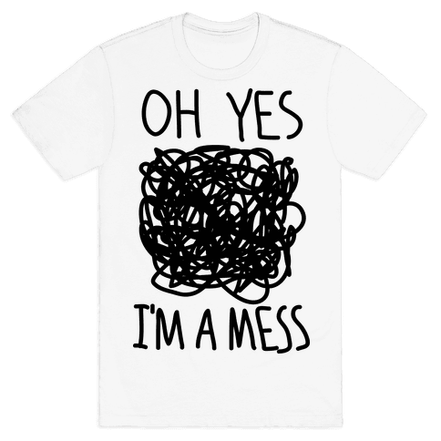 Oh Yes I'm A Mess Mens T-Shirt
