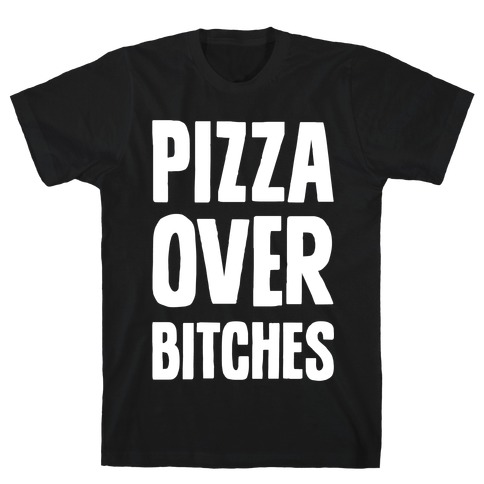 Pizza Over Bitches T-Shirt