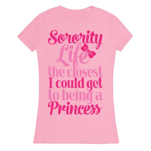 Sorority Life: The Closest I Could Get To Being A Princess Womens T-Shirt