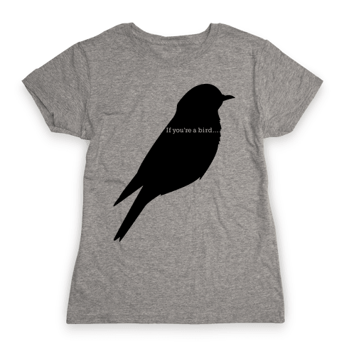 If You're a Bird Womens T-Shirt