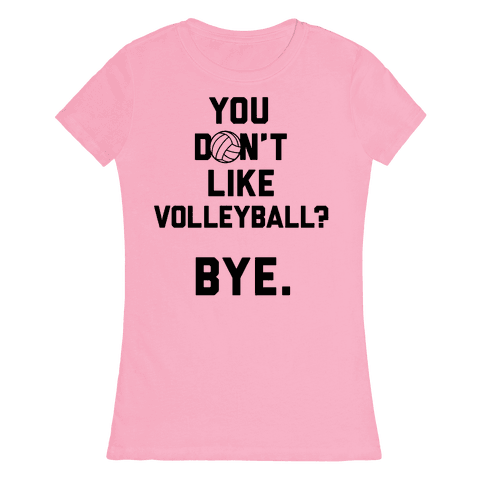 You Don't Like Volleyball? Womens T-Shirt