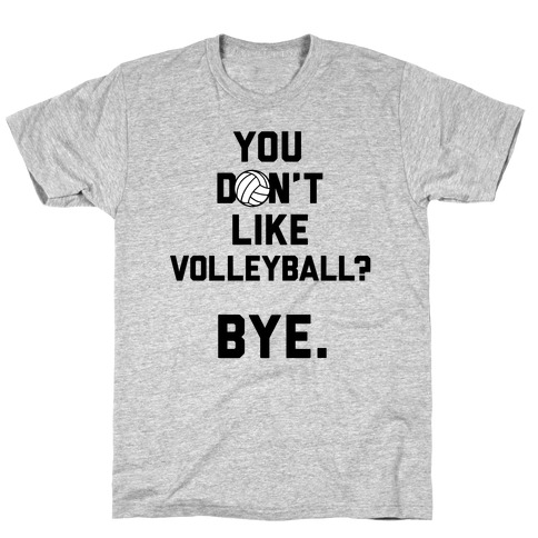 You Don't Like Volleyball? T-Shirt
